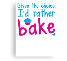 Given the choice I'd rather Bake with cupcake  Canvas Print