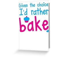 Given the choice I'd rather Bake with cupcake  Greeting Card