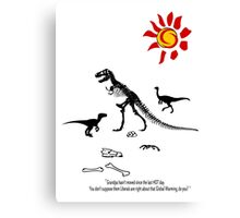 GLOBAL WARMING...it took out the Dinosaurs last time! Canvas Print