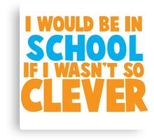 I would be in school- if I wasn't so CLEVER! Canvas Print