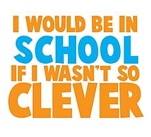 I would be in school- if I wasn't so CLEVER! Photographic Print