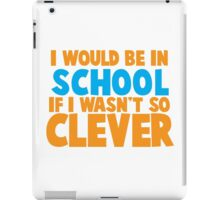 I would be in school- if I wasn't so CLEVER! iPad Case/Skin