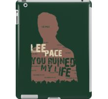 LEE PACE....YOU RUINED MY LIFE . iPad Case/Skin