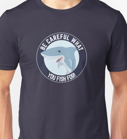Be careful what you fish for! Unisex T-Shirt