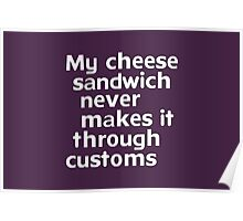 My cheese sandwich never makes it through customs Poster