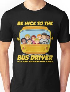 Be Nice To Bus Driver It's Long Walk From School Unisex T-Shirt