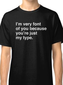I'm very font of you because you're just my type Classic T-Shirt