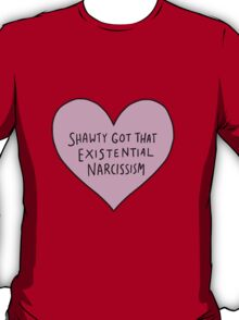 SHAWTY GOT EXISTENTIAL NARCISSISM T-Shirt