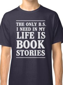The only B.S. I need in my life is Book Stories Classic T-Shirt