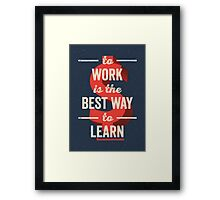 To Work Is The Best Way To Learn Framed Print