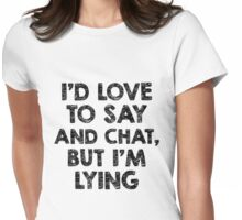 I'D Love to Say And Chat, But I'm Lying Womens Fitted T-Shirt