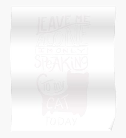 Leave me Alone - Speaking to My Cat - Funny T Shirt Poster