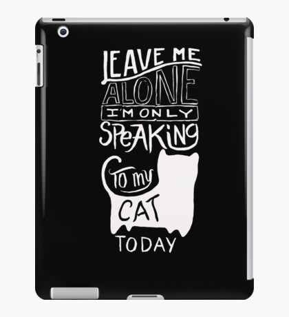 Leave me Alone - Speaking to My Cat - Funny T Shirt iPad Case/Skin