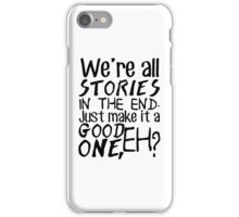 """We're all stories in the end. Just make it a good one, eh?"" iPhone Case/Skin"