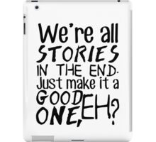 """""""We're all stories in the end. Just make it a good one, eh?"""" iPad Case/Skin"""