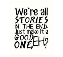 """""""We're all stories in the end. Just make it a good one, eh?"""" Art Print"""