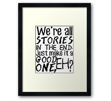 """We're all stories in the end. Just make it a good one, eh?"" Framed Print"