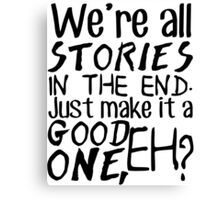 """We're all stories in the end. Just make it a good one, eh?"" Canvas Print"