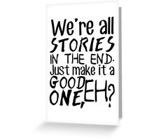 """We're all stories in the end. Just make it a good one, eh?"" Greeting Card"