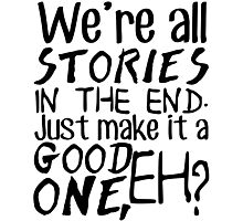 """We're all stories in the end. Just make it a good one, eh?"" Photographic Print"