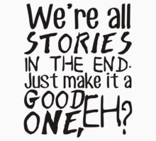 """We're all stories in the end. Just make it a good one, eh?"" by wessaandjessa"