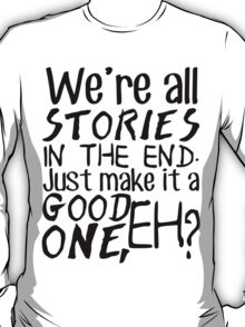 """""""We're all stories in the end. Just make it a good one, eh?"""" T-Shirt"""