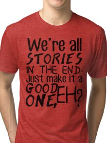 """We're all stories in the end. Just make it a good one, eh?"" Tri-blend T-Shirt"