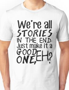 """We're all stories in the end. Just make it a good one, eh?"" Unisex T-Shirt"