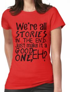 """""""We're all stories in the end. Just make it a good one, eh?"""" Womens Fitted T-Shirt"""