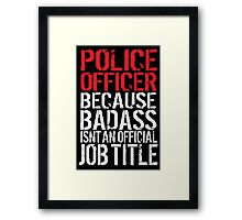 Funny 'Police Officer Because Badass Isn't an official Job Title' T-Shirt Framed Print