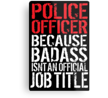 Funny 'Police Officer Because Badass Isn't an official Job Title' T-Shirt Metal Print