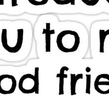 """"""". . . my good friend No."""" Sticker"""