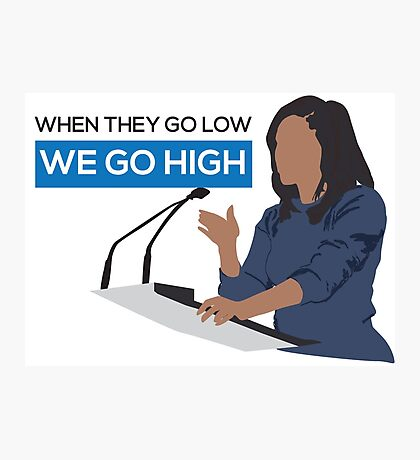 When they go low we go high - Michelle Obama  Photographic Print