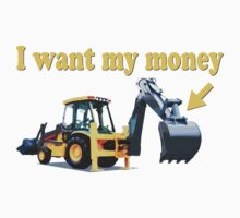 Funny! I Want My Money Backhoe by robotface