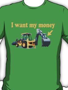 Funny! I Want My Money Backhoe T-Shirt
