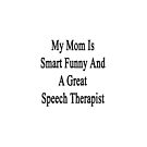 My Mom Is Smart Funny And A Great Speech Therapist  by supernova23