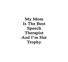 My Mom Is The Best Speech Therapist And I'm Her Trophy  by supernova23