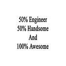 50% Engineer 50% Handsome And 100% Awesome  by supernova23