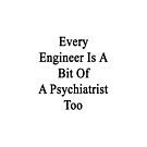 Every Engineer Is A Bit Of A Psychiatrist Too  by supernova23