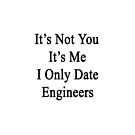 It's Not You It's Me I Only Date Engineers  by supernova23