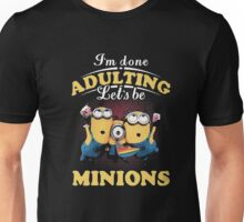 Mino-ons - I'm Done Adulting Let's Be Mini-ons T Shirt Unisex T-Shirt