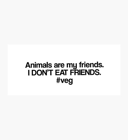 Animals are my friends #veg Photographic Print