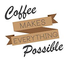 Coffee Makes Everything Possible  Photographic Print