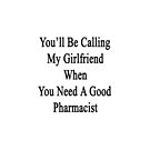 You'll Be Calling My Girlfriend When You Need A Good Pharmacist  by supernova23