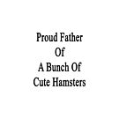 Proud Father Of A Bunch Of Cute Hamsters by supernova23