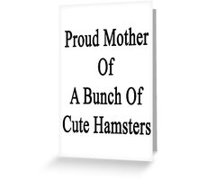 Proud Mother Of A Bunch Of Cute Hamsters  Greeting Card