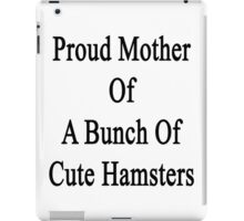 Proud Mother Of A Bunch Of Cute Hamsters  iPad Case/Skin