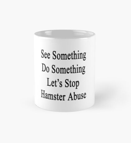 See Something Do Something Let's Stop Hamster Abuse  Mug