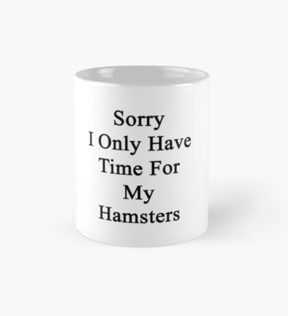 Sorry I Only Have Time For My Hamsters  Mug