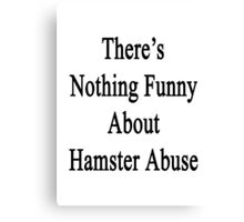 There's Nothing Funny About Hamster Abuse  Canvas Print